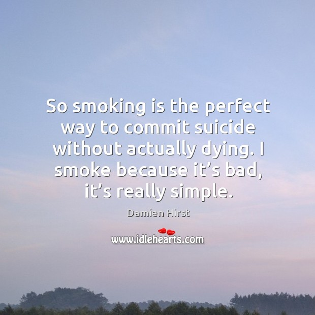 So smoking is the perfect way to commit suicide without actually dying. I smoke because it's bad, it's really simple. Smoking Quotes Image