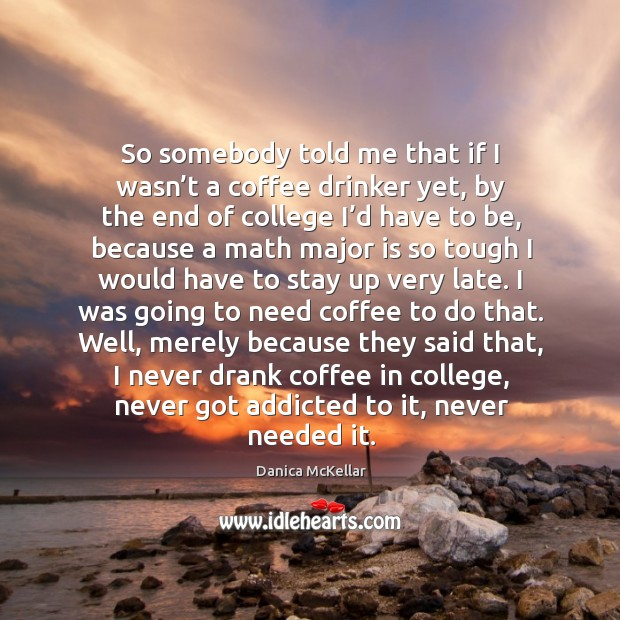 So somebody told me that if I wasn't a coffee drinker yet, by the end of college I'd have to be Image