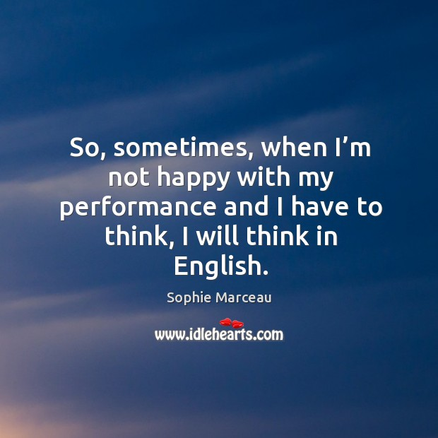 So, sometimes, when I'm not happy with my performance and I have to think, I will think in english. Sophie Marceau Picture Quote