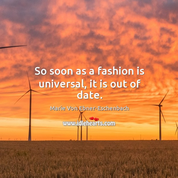 So soon as a fashion is universal, it is out of date. Image