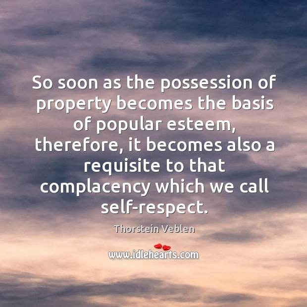 So soon as the possession of property becomes the basis of popular Thorstein Veblen Picture Quote
