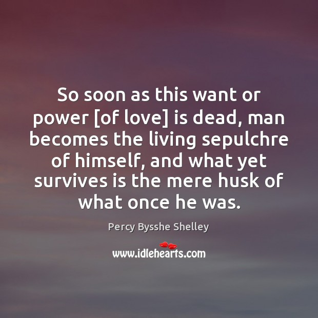So soon as this want or power [of love] is dead, man Percy Bysshe Shelley Picture Quote