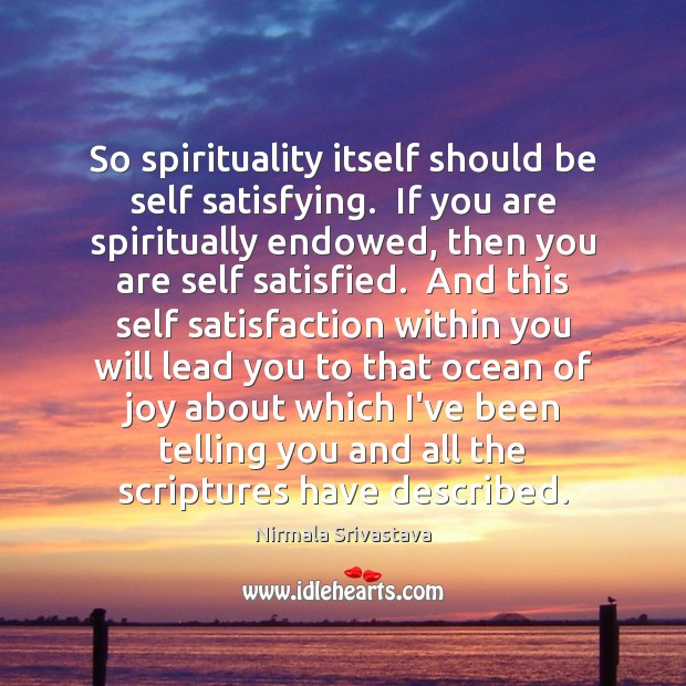 So spirituality itself should be self satisfying.  If you are spiritually endowed, Nirmala Srivastava Picture Quote