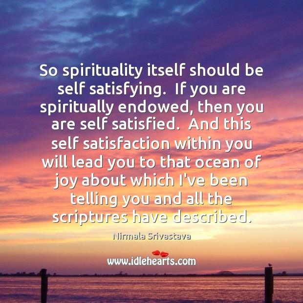 So spirituality itself should be self satisfying.  If you are spiritually endowed, Image