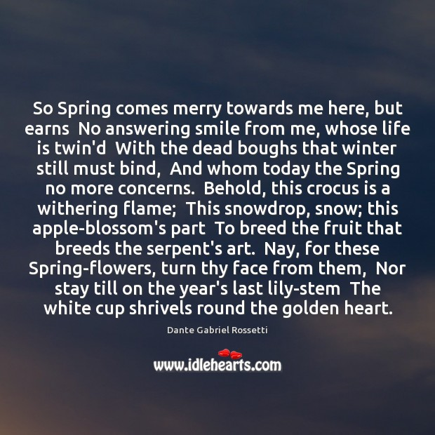 So Spring comes merry towards me here, but earns  No answering smile Dante Gabriel Rossetti Picture Quote
