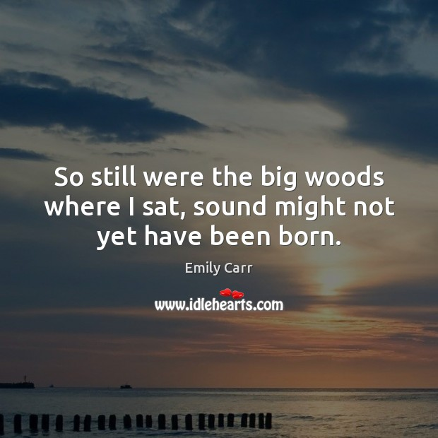 So still were the big woods where I sat, sound might not yet have been born. Emily Carr Picture Quote