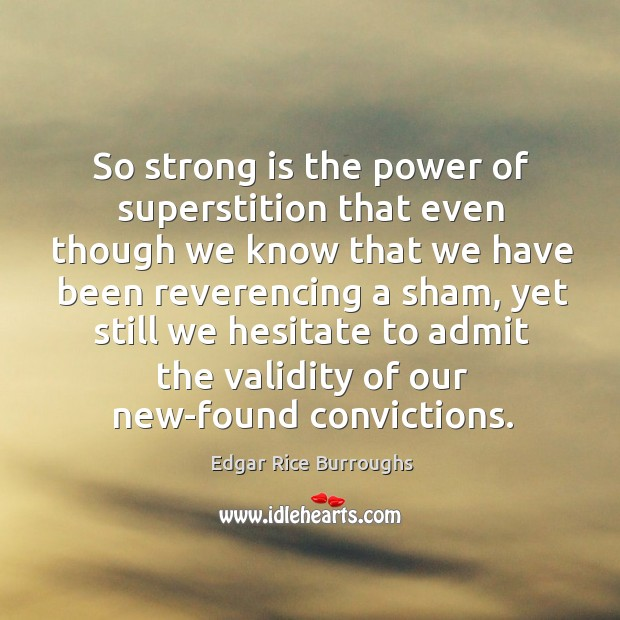 So strong is the power of superstition that even though we know Image