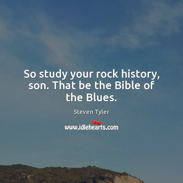 So study your rock history, son. That be the Bible of the Blues. Steven Tyler Picture Quote