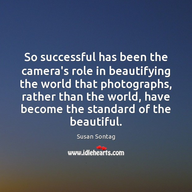 So successful has been the camera's role in beautifying the world that Susan Sontag Picture Quote