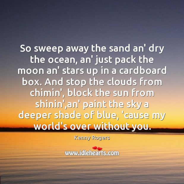 So sweep away the sand an' dry the ocean, an' just pack Image