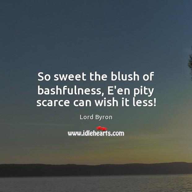 Image, So sweet the blush of bashfulness, E'en pity scarce can wish it less!