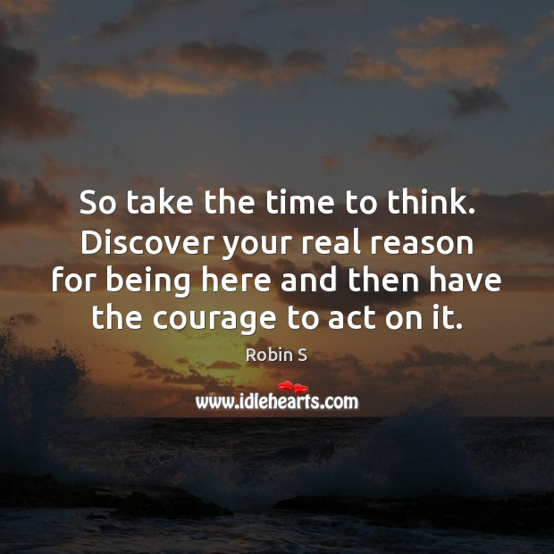 So take the time to think. Discover your real reason for being Robin S Picture Quote