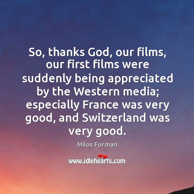 So, thanks God, our films, our first films were suddenly being appreciated by the western media Milos Forman Picture Quote