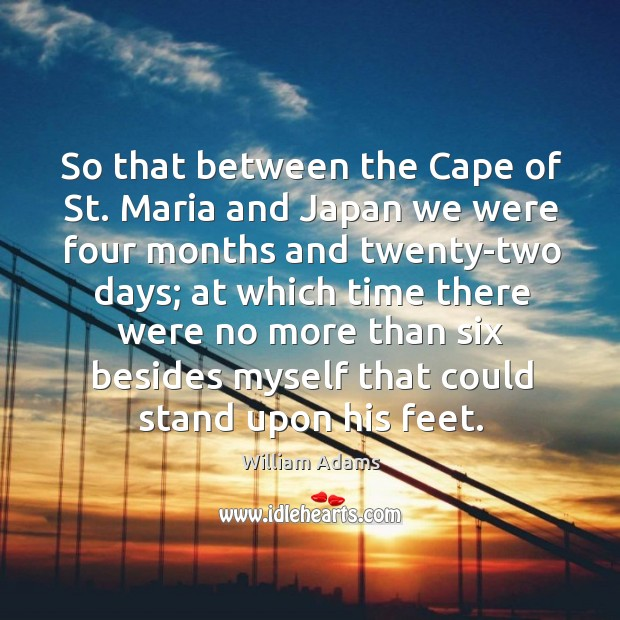 So that between the cape of st. Maria and japan we were four months and twenty-two days William Adams Picture Quote