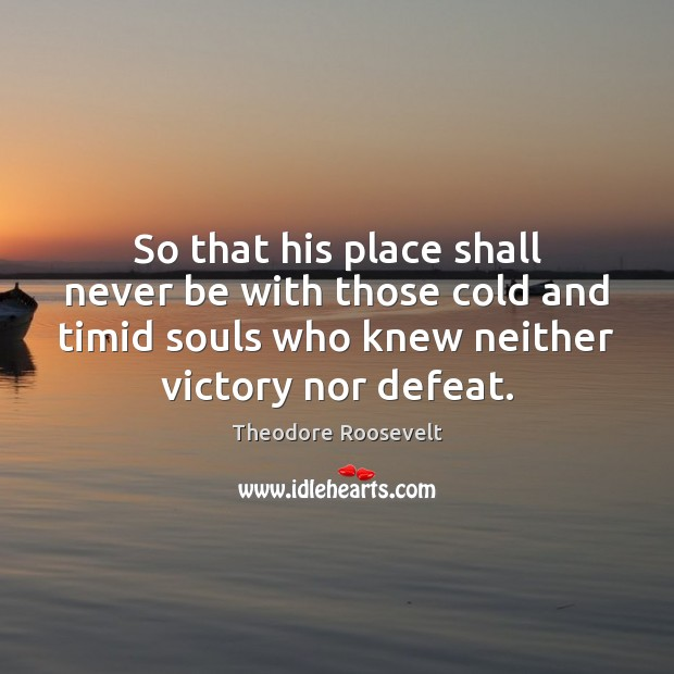 So that his place shall never be with those cold and timid Theodore Roosevelt Picture Quote