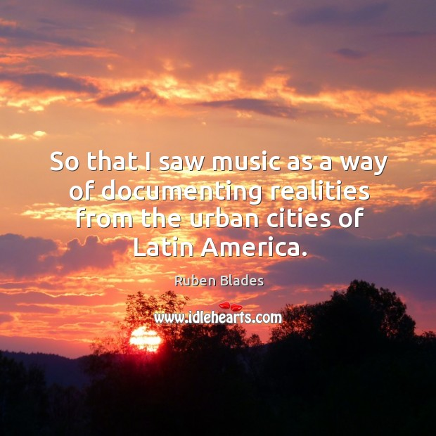 So that I saw music as a way of documenting realities from the urban cities of latin america. Ruben Blades Picture Quote