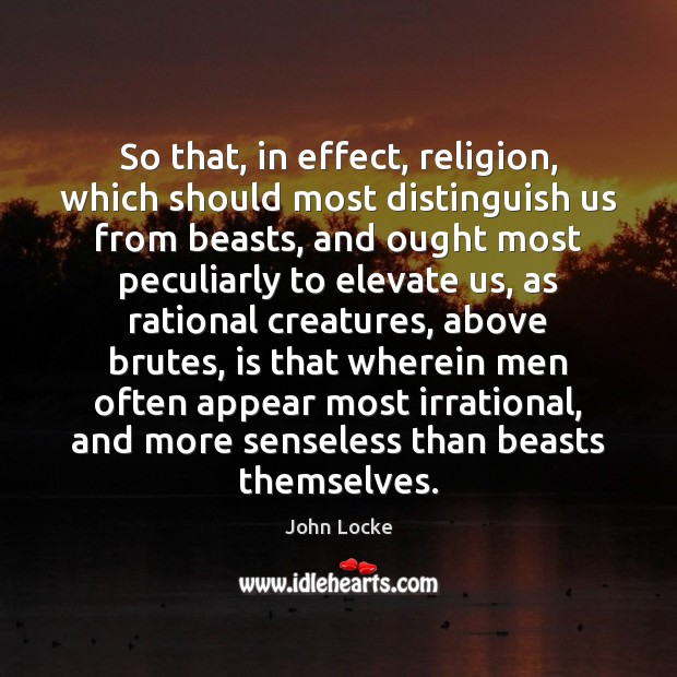 So that, in effect, religion, which should most distinguish us from beasts, John Locke Picture Quote
