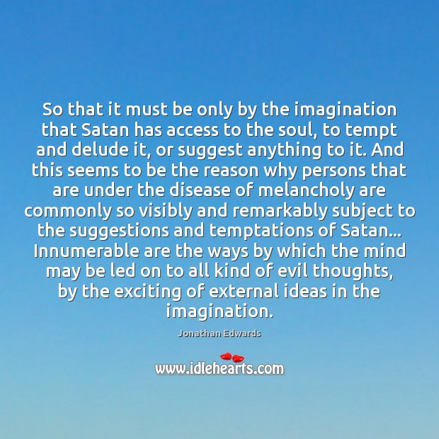 So that it must be only by the imagination that Satan has Jonathan Edwards Picture Quote