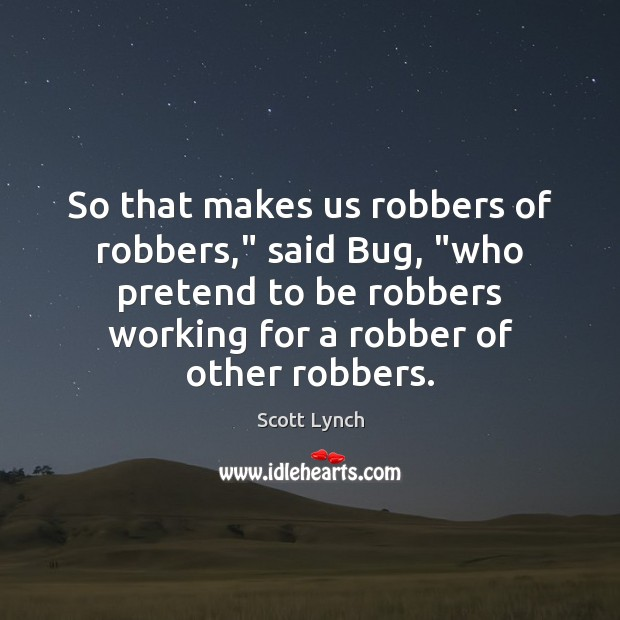 """So that makes us robbers of robbers,"""" said Bug, """"who pretend to Scott Lynch Picture Quote"""