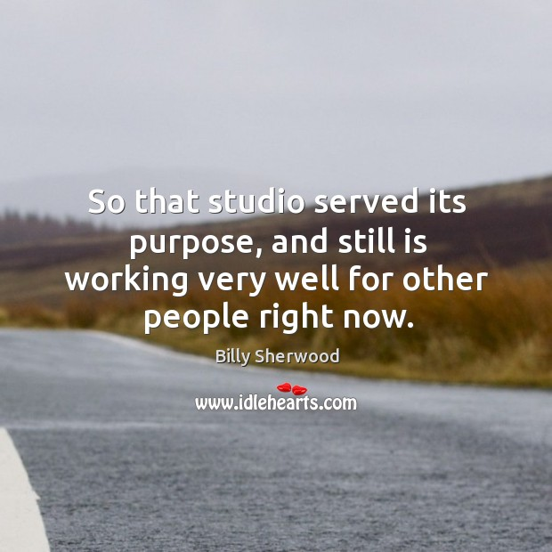 So that studio served its purpose, and still is working very well for other people right now. Billy Sherwood Picture Quote