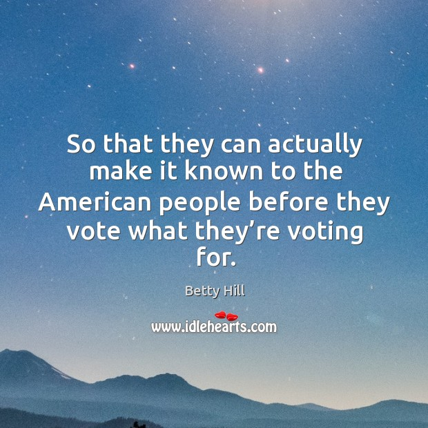 So that they can actually make it known to the american people before they vote what they're voting for. Betty Hill Picture Quote