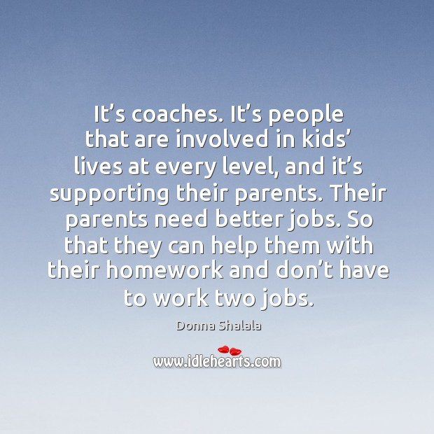 So that they can help them with their homework and don't have to work two jobs. Image