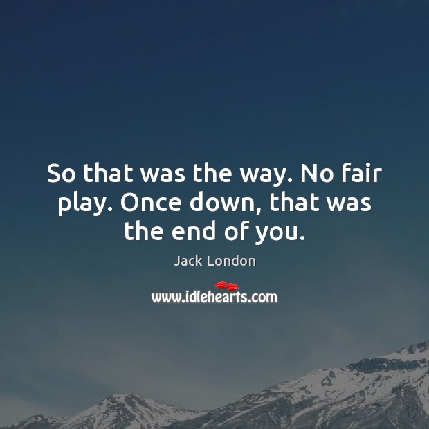 So that was the way. No fair play. Once down, that was the end of you. Jack London Picture Quote