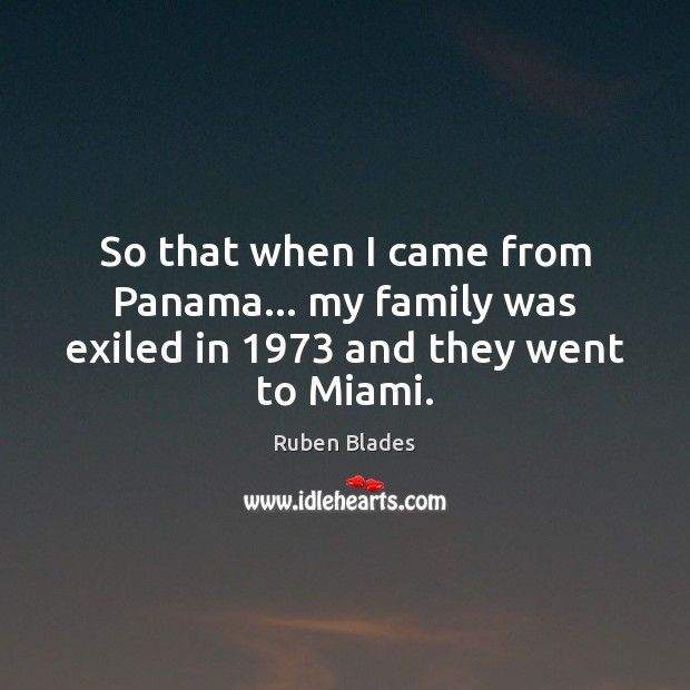 So that when I came from Panama… my family was exiled in 1973 and they went to Miami. Ruben Blades Picture Quote