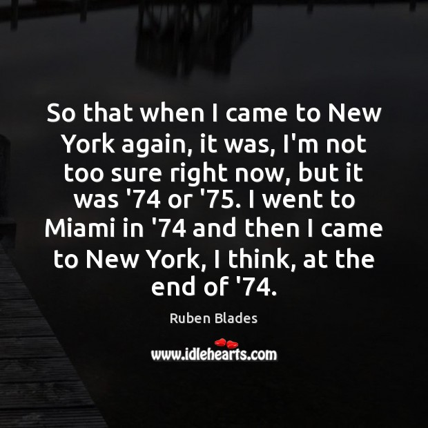 So that when I came to New York again, it was, I'm Ruben Blades Picture Quote