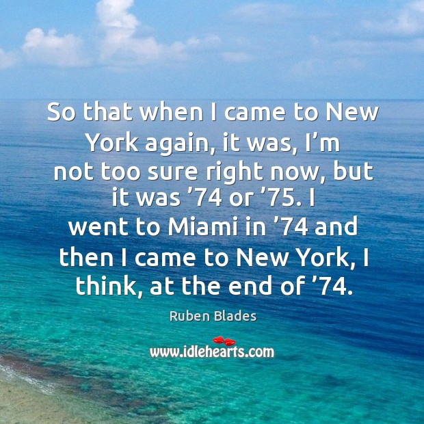 So that when I came to new york again, it was, I'm not too sure right now, but it was '74 or '75. Ruben Blades Picture Quote