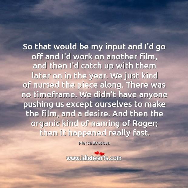 So that would be my input and I'd go off and I'd Image