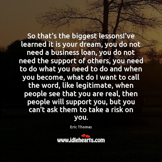 So that's the biggest lessonsI've learned it is your dream, you do Image