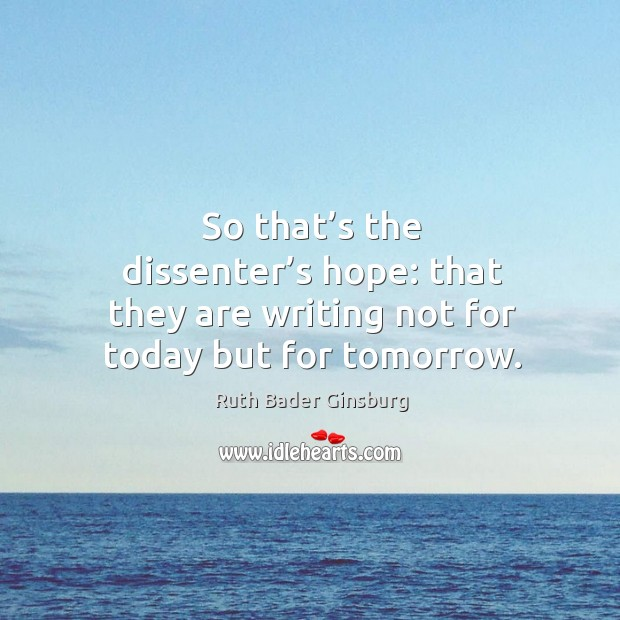 So that's the dissenter's hope: that they are writing not for today but for tomorrow. Image