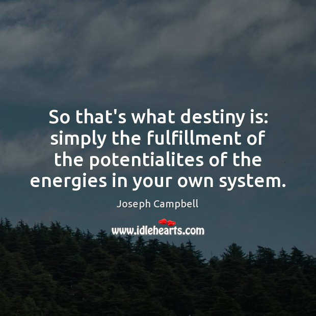 So that's what destiny is: simply the fulfillment of the potentialites of Joseph Campbell Picture Quote