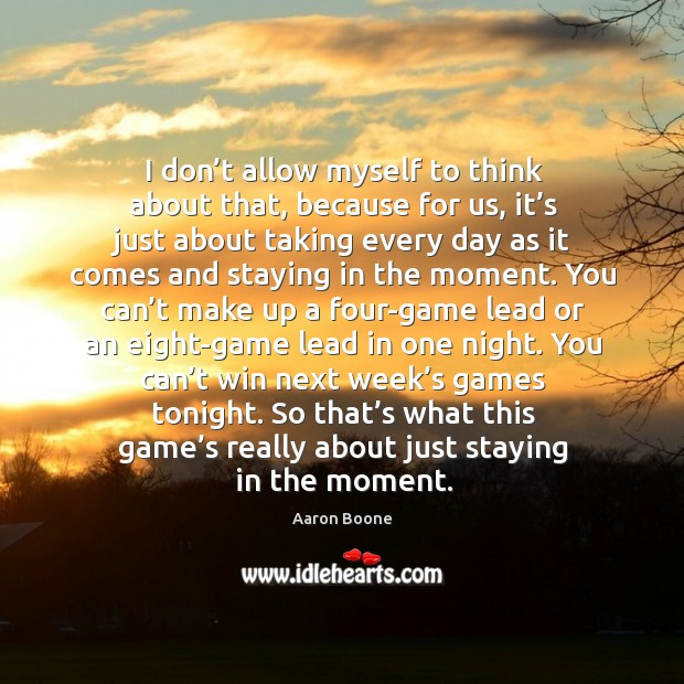 So that's what this game's really about just staying in the moment. Aaron Boone Picture Quote