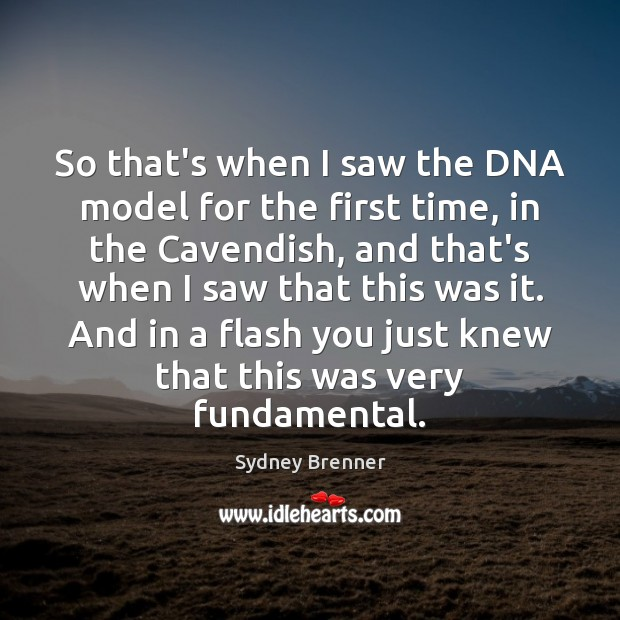 So that's when I saw the DNA model for the first time, Sydney Brenner Picture Quote