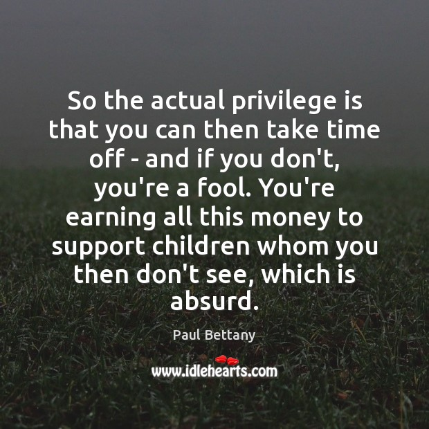 So the actual privilege is that you can then take time off Image