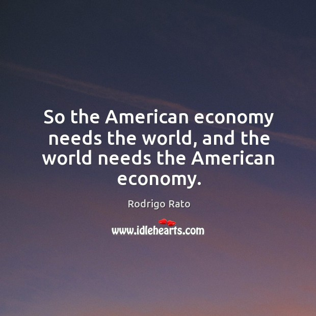 So the american economy needs the world, and the world needs the american economy. Image