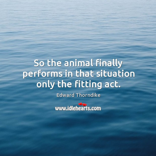 So the animal finally performs in that situation only the fitting act. Edward Thorndike Picture Quote