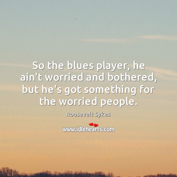 So the blues player, he ain't worried and bothered, but he's got Image