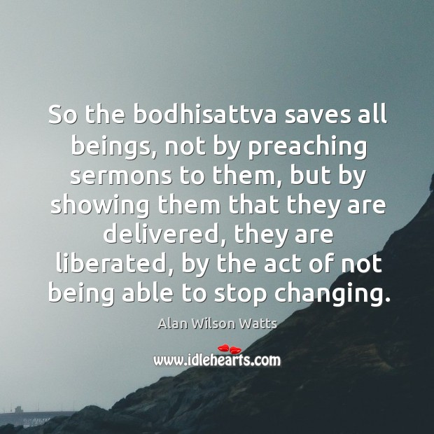 Image, So the bodhisattva saves all beings, not by preaching sermons to them, but by