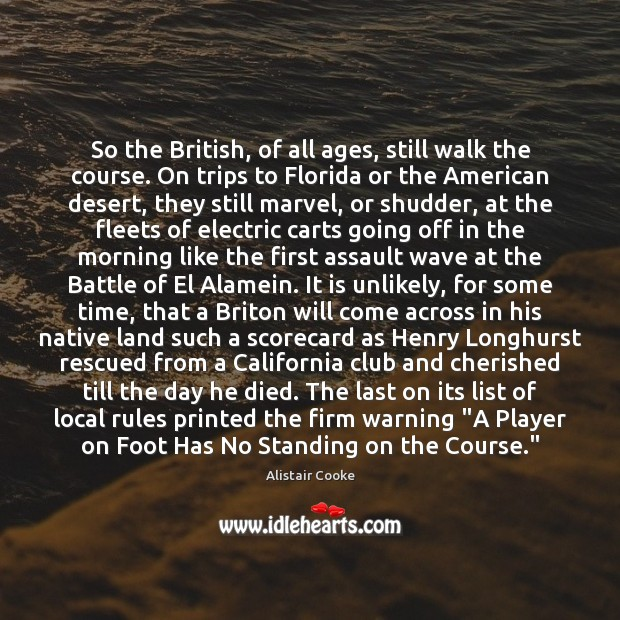 So the British, of all ages, still walk the course. On trips Alistair Cooke Picture Quote