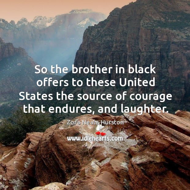 So the brother in black offers to these united states the source of courage that endures, and laughter. Image