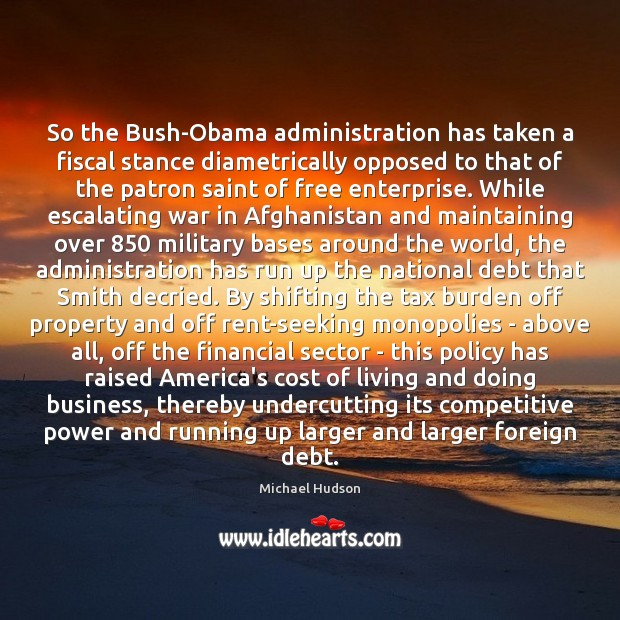 So the Bush-Obama administration has taken a fiscal stance diametrically opposed to Michael Hudson Picture Quote