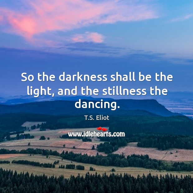 Image, So the darkness shall be the light, and the stillness the dancing.