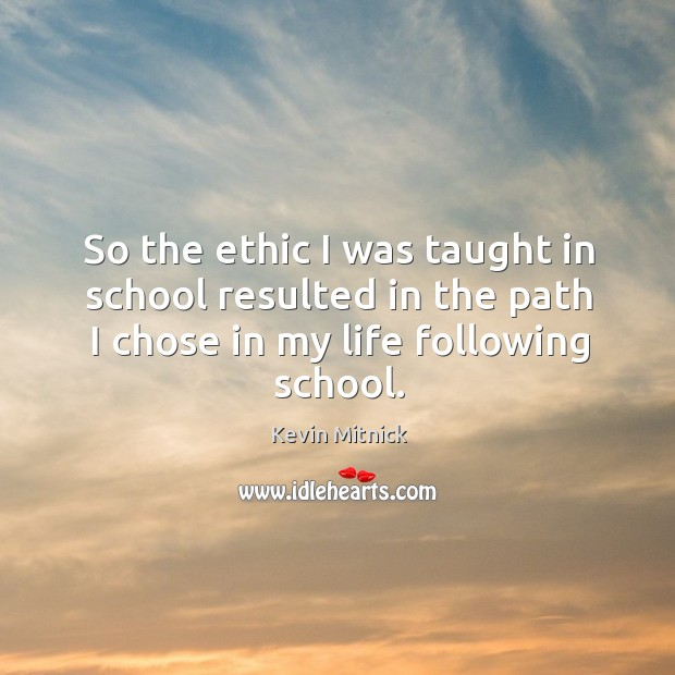 So the ethic I was taught in school resulted in the path I chose in my life following school. Kevin Mitnick Picture Quote