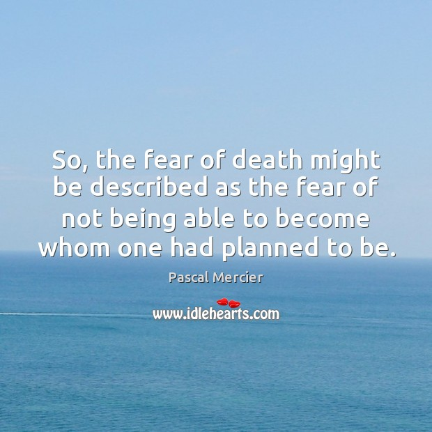 So, the fear of death might be described as the fear of Image