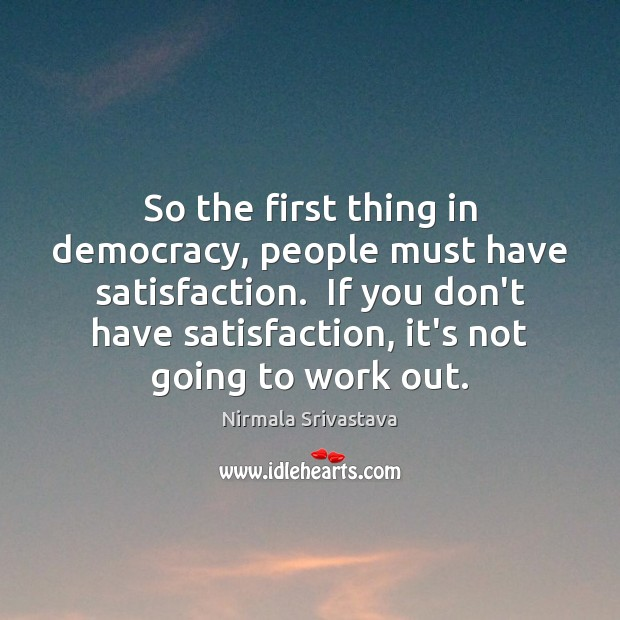 So the first thing in democracy, people must have satisfaction.  If you Image