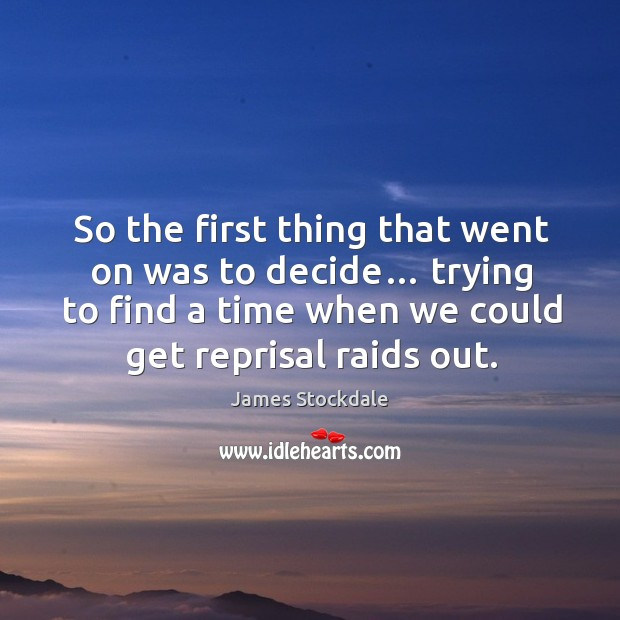 So the first thing that went on was to decide… trying to find a time when we could get reprisal raids out. James Stockdale Picture Quote