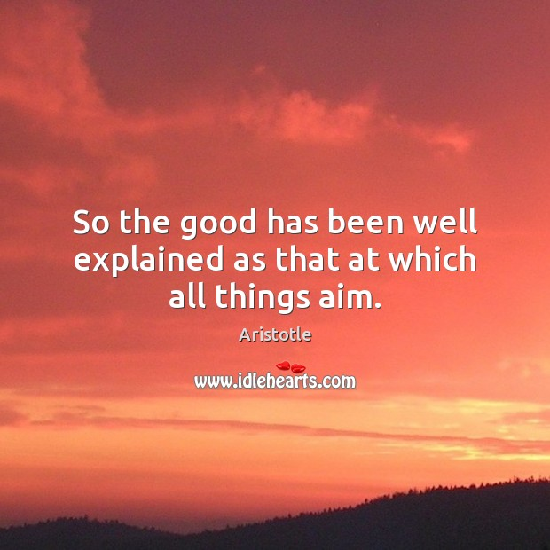 Image, So the good has been well explained as that at which all things aim.